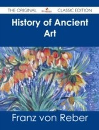 History of Ancient Art - The Original Classic Edition