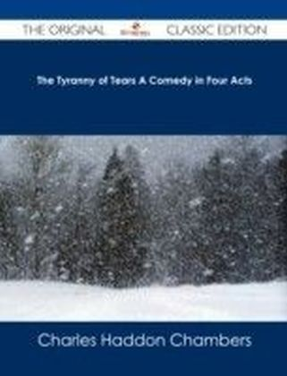 Tyranny of Tears A Comedy in Four Acts - The Original Classic Edition