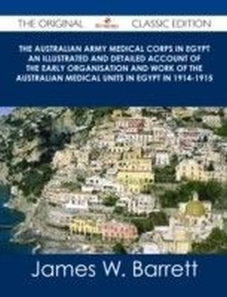 Australian Army Medical Corps in Egypt An Illustrated and Detailed Account of the Early Organisation and Work of the Australian Medical Units in Egypt in 1914-1915 - The Original Classic Edition