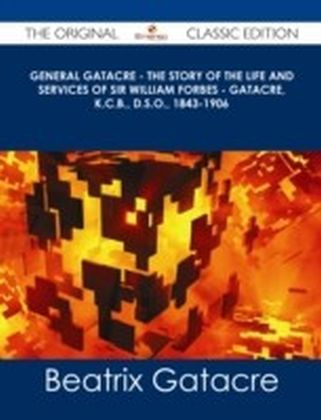 General Gatacre - The Story of the Life and Services of Sir William Forbes - Gatacre, K.C.B., D.S.O., 1843-1906 - The Original Classic Edition