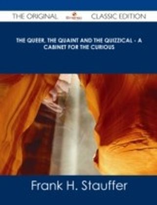 Queer, the Quaint and the Quizzical - A Cabinet for the Curious - The Original Classic Edition