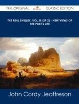 Real Shelley, Vol. II (of 2) - New Views of the Poet's Life - The Original Classic Edition