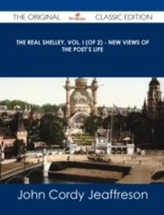 Real Shelley, Vol. I (of 2) - New Views of the Poet's Life - The Original Classic Edition