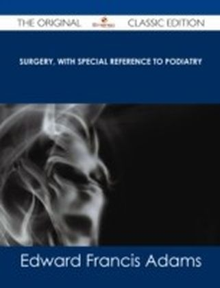Surgery, with Special Reference to Podiatry - The Original Classic Edition