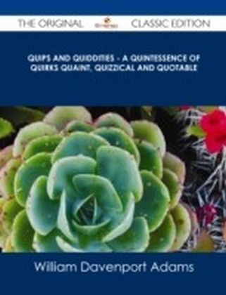 Quips and Quiddities - A Quintessence of Quirks Quaint, Quizzical and Quotable - The Original Classic Edition