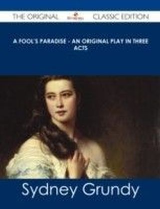 Fool's Paradise - An Original Play in Three Acts - The Original Classic Edition