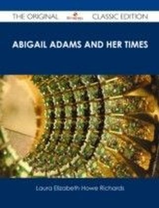Abigail Adams and Her Times - The Original Classic Edition