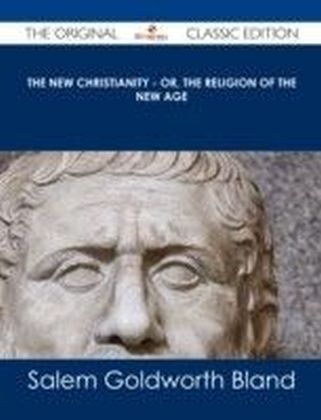 New Christianity - or, The Religion of the New Age - The Original Classic Edition