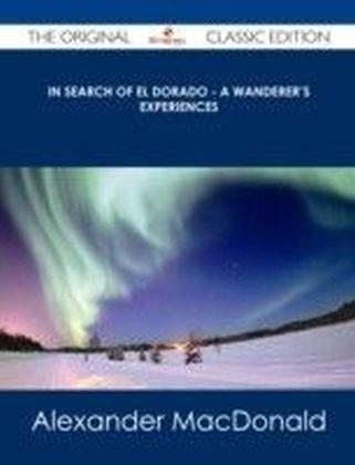In Search of El Dorado - A Wanderer's Experiences - The Original Classic Edition