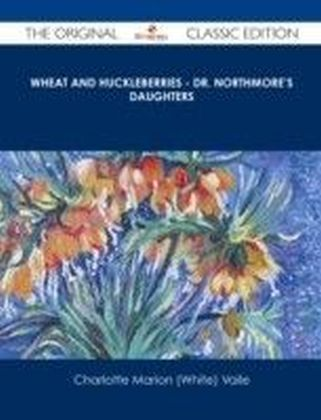 Wheat and Huckleberries - Dr. Northmore's Daughters - The Original Classic Edition