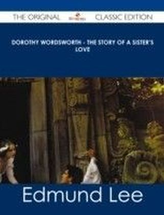 Dorothy Wordsworth - The Story of a Sister's Love - The Original Classic Edition