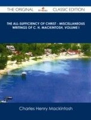 All-Sufficiency of Christ - Miscellaneous Writings of C. H. Mackintosh, Volume I - The Original Classic Edition