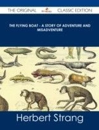 Flying Boat - A Story of Adventure and Misadventure - The Original Classic Edition