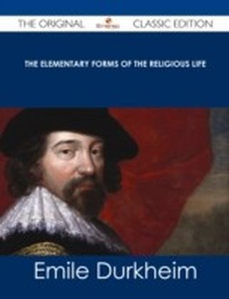 Elementary Forms of the Religious Life - The Original Classic Edition