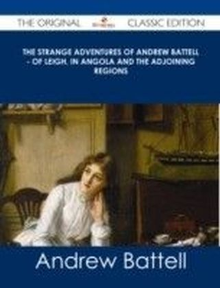 Strange Adventures of Andrew Battell - of Leigh, in Angola and the Adjoining Regions - The Original Classic Edition