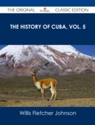 History of Cuba, vol. 5 - The Original Classic Edition