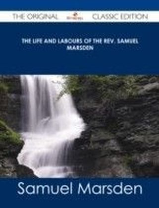 Life and Labours of the Rev. Samuel Marsden - The Original Classic Edition