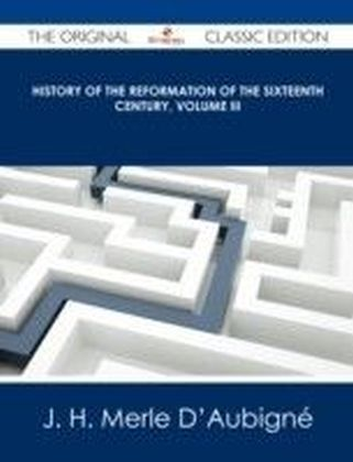 History of the Reformation of the Sixteenth Century, Volume III - The Original Classic Edition