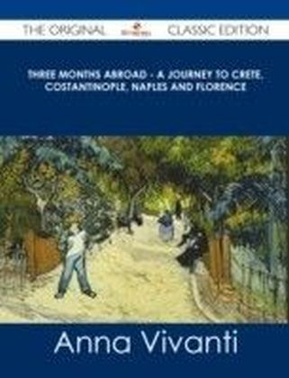 Three Months Abroad - A Journey to Crete, Costantinople, Naples and Florence - The Original Classic Edition