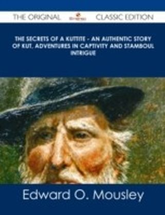 Secrets of a Kuttite - An Authentic Story of Kut, Adventures in Captivity and Stamboul Intrigue - The Original Classic Edition