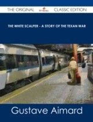 White Scalper - A Story of the Texan War - The Original Classic Edition