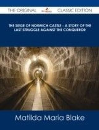 Siege of Norwich Castle - A story of the last struggle against the Conqueror - The Original Classic Edition