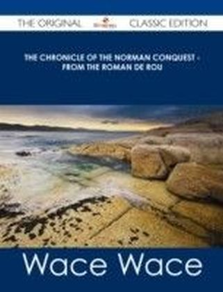 Chronicle of the Norman Conquest - from the Roman de Rou - The Original Classic Edition
