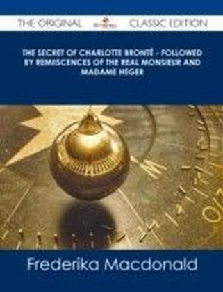 Secret of Charlotte Bronte - Followed by Remiiscences of the real Monsieur and Madame Heger - The Original Classic Edition