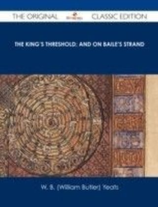 King's Threshold; and On Baile's Strand - The Original Classic Edition