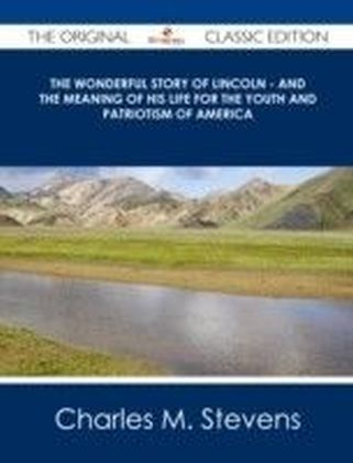 Wonderful Story of Lincoln - And the Meaning of His Life for the Youth and Patriotism of America - The Original Classic Edition