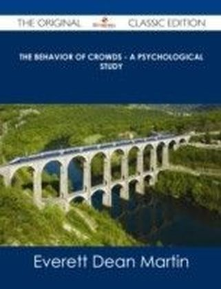 Behavior of Crowds - A Psychological Study - The Original Classic Edition