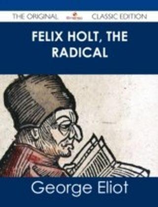 Felix Holt, The Radical - The Original Classic Edition