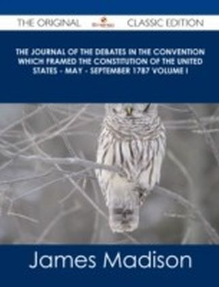Journal of the Debates in the Convention which Framed the Constitution of the United States - May - September 1787 Volume I - The Original Classic Edition