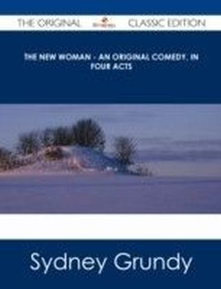 New Woman - An Original Comedy, In Four Acts - The Original Classic Edition
