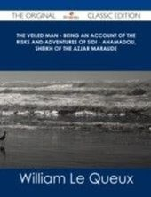 Veiled Man - Being an Account of the Risks and Adventures of Sidi - Ahamadou, Sheikh of the Azjar Maraude - The Original Classic Edition