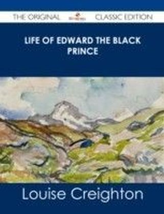 Life of Edward the Black Prince - The Original Classic Edition