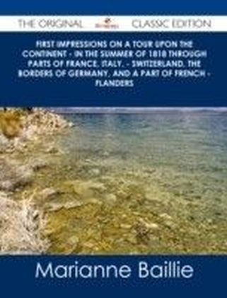 First Impressions on a Tour upon the Continent - In the summer of 1818 through parts of France, Italy, - Switzerland, the borders of Germany, and a part of French - Flanders - The Original Classic Edition
