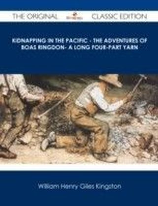Kidnapping in the Pacific - The Adventures of Boas Ringdon- A long four-part Yarn - The Original Classic Edition