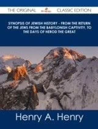 Synopsis of Jewish History - From the Return of the Jews from the Babylonish Captivity, to the Days of Herod the Great - The Original Classic Edition