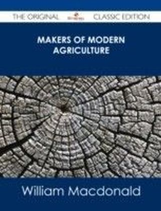 Makers of Modern Agriculture - The Original Classic Edition