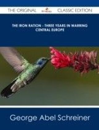 Iron Ration - Three Years in Warring Central Europe - The Original Classic Edition