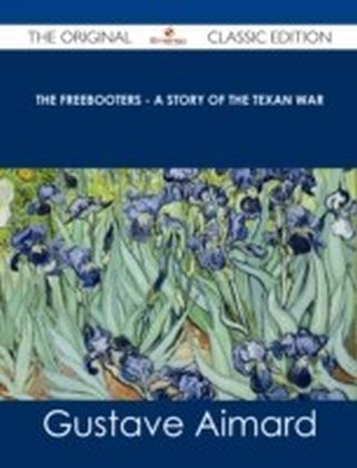 Freebooters - A Story of the Texan War - The Original Classic Edition