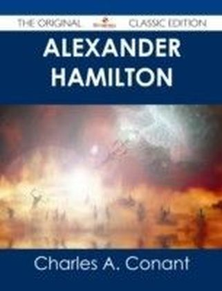 Alexander Hamilton - The Original Classic Edition