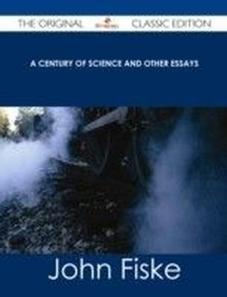 Century of Science and Other Essays - The Original Classic Edition