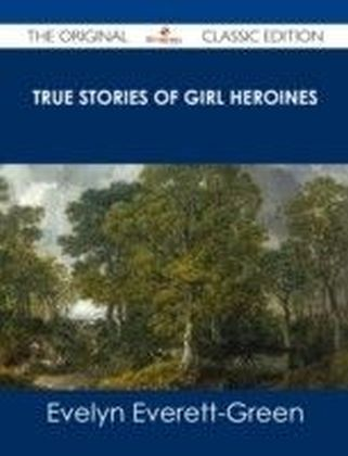 True Stories of Girl Heroines - The Original Classic Edition