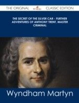 Secret of the Silver Car - Further Adventures of Anthony Trent, Master Criminal - The Original Classic Edition