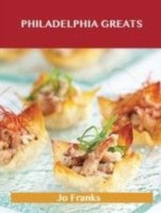 Philadelphia Greats: Delicious Philadelphia Recipes, The Top 48 Philadelphia Recipes