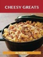 Cheesy Greats: Delicious Cheesy Recipes, The Top 88 Cheesy Recipes