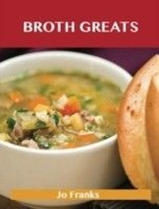 Broth Greats: Delicious Broth Recipes, The Top 65 Broth Recipes
