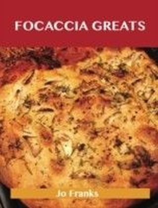 Focaccia Greats: Delicious Focaccia Recipes, The Top 49 Focaccia Recipes